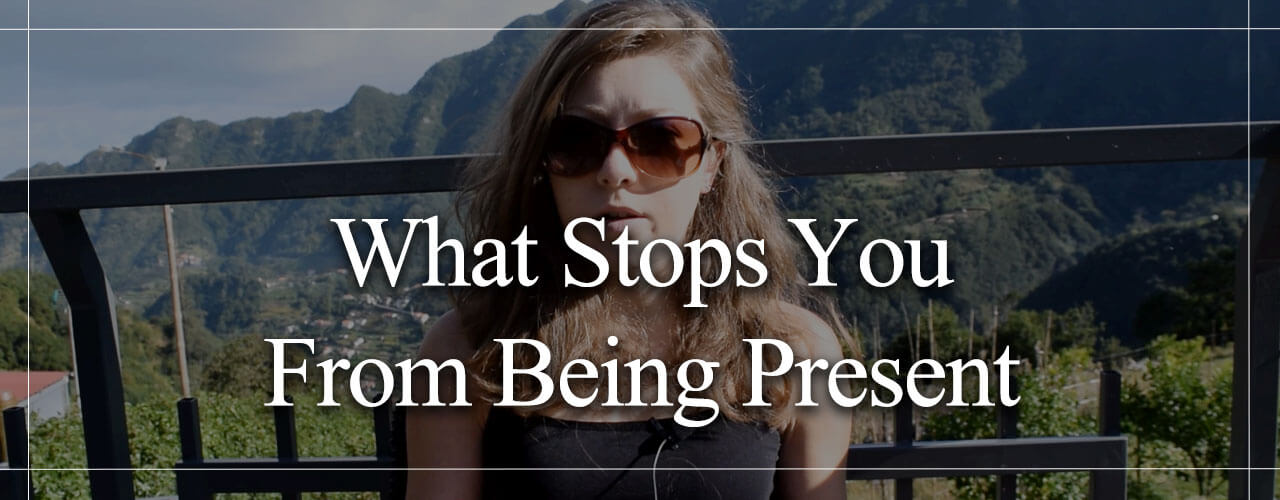 What-Stops-You-From-Being-Present